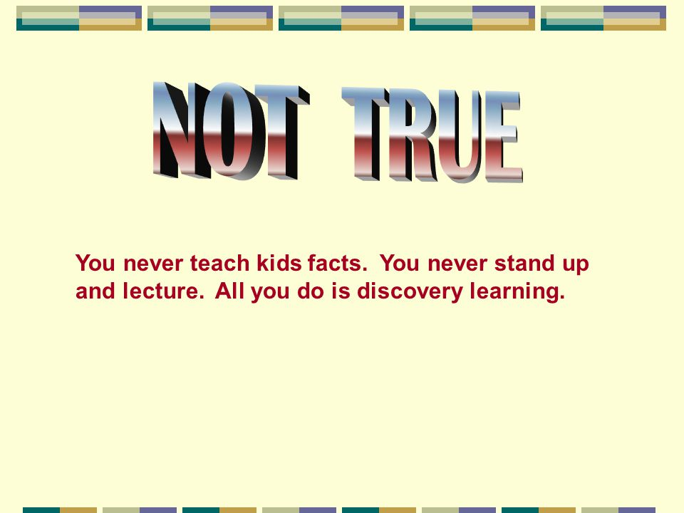 NOT TRUE You never teach kids facts. You never stand up and lecture.