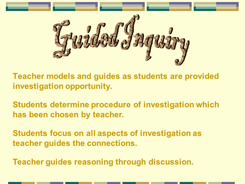 Guided Inquiry Teacher models and guides as students are provided investigation opportunity.