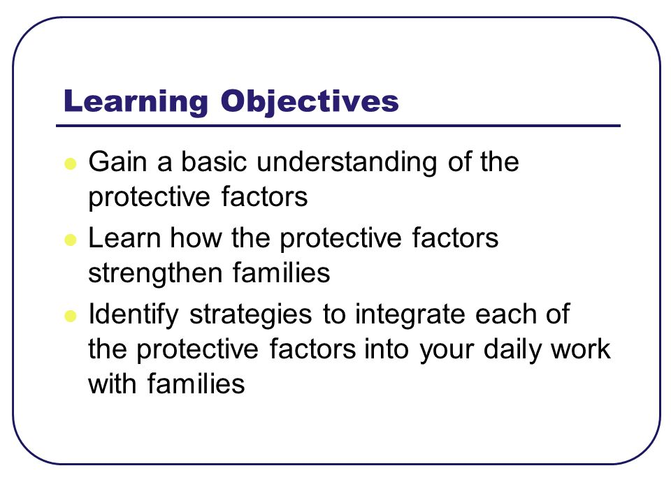 Learning Objectives Gain a basic understanding of the protective factors. Learn how the protective factors strengthen families.