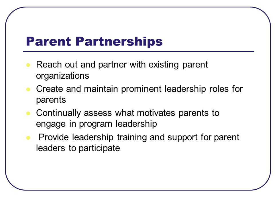 Parent Partnerships Reach out and partner with existing parent organizations. Create and maintain prominent leadership roles for parents.