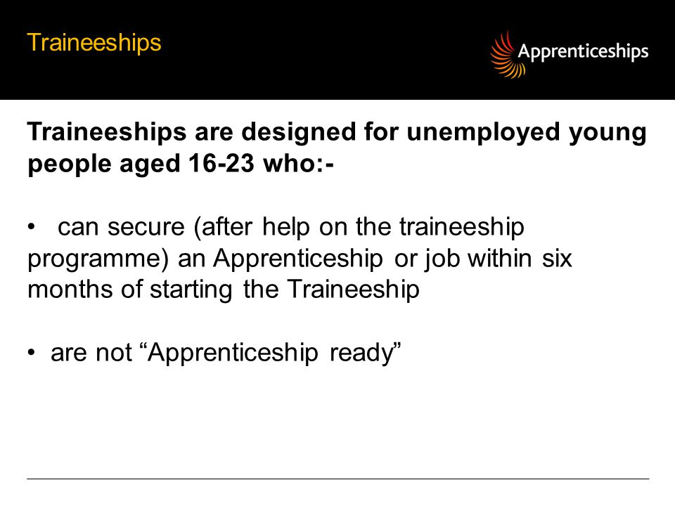 Traineeships are designed for unemployed young people aged who:-
