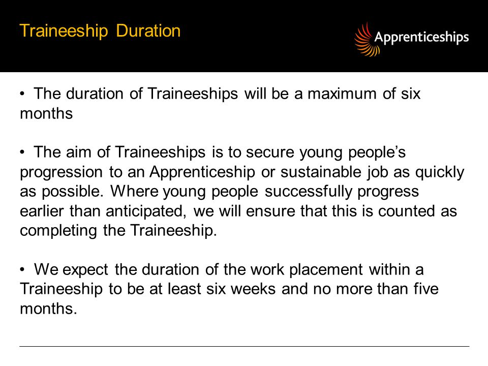 Traineeship Duration The duration of Traineeships will be a maximum of six months.