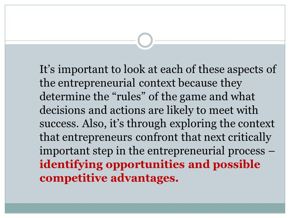 It's important to look at each of these aspects of the entrepreneurial context because they determine the rules of the game and what decisions and actions are likely to meet with success.