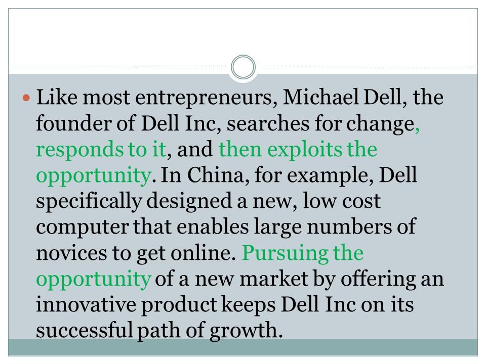 Like most entrepreneurs, Michael Dell, the founder of Dell Inc, searches for change, responds to it, and then exploits the opportunity.