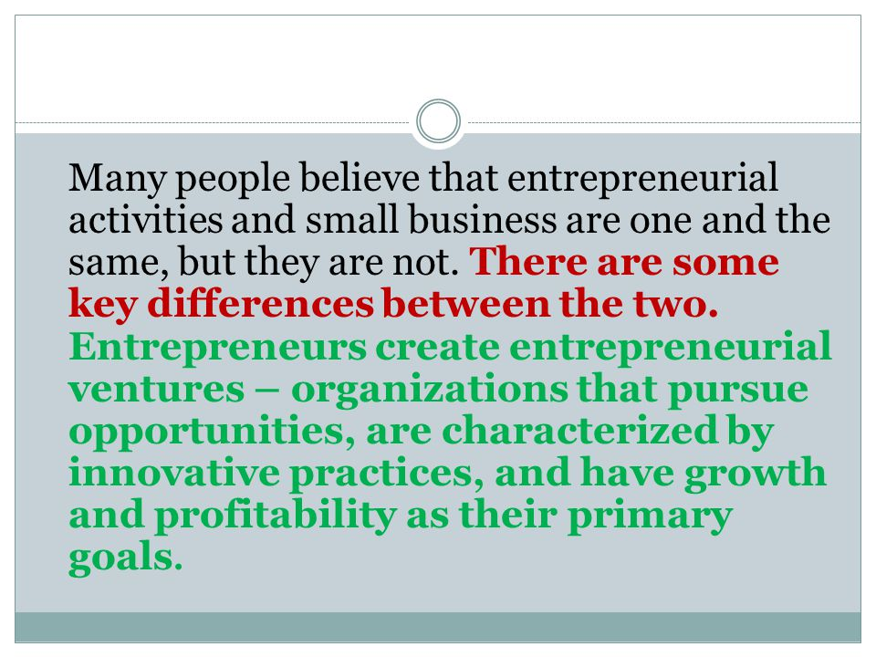 Many people believe that entrepreneurial activities and small business are one and the same, but they are not.