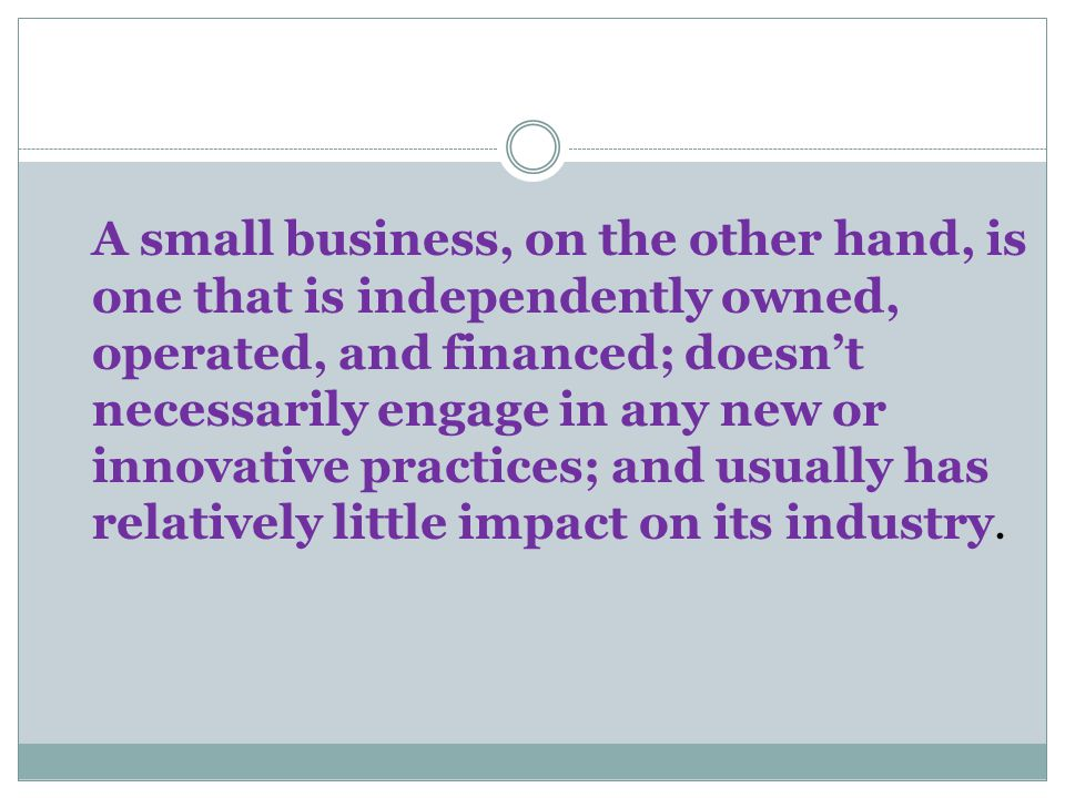 A small business, on the other hand, is one that is independently owned, operated, and financed; doesn't necessarily engage in any new or innovative practices; and usually has relatively little impact on its industry.
