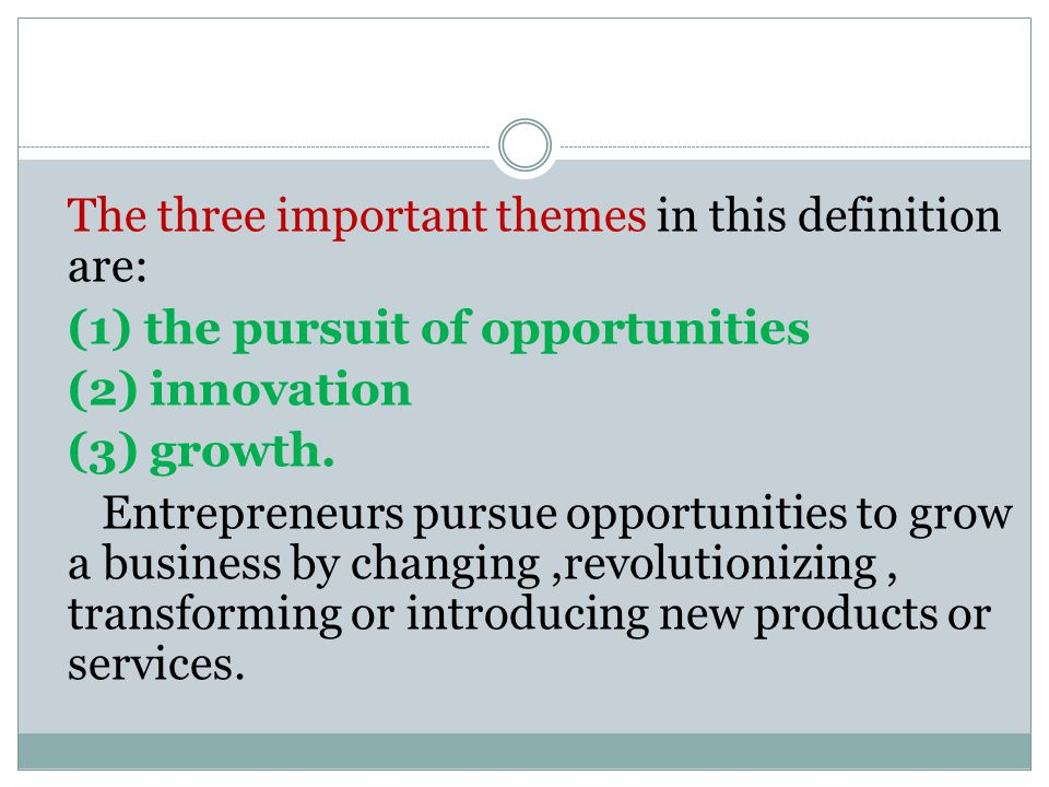 The three important themes in this definition are: (1) the pursuit of opportunities (2) innovation (3) growth.