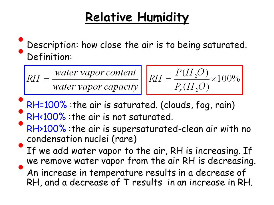 Relative Humidity Description: how close the air is to being saturated. Definition: RH=100% :the air is saturated. (clouds, fog, rain)
