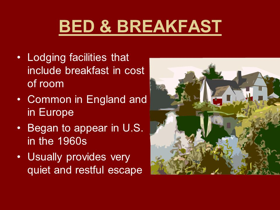 BED & BREAKFAST Lodging facilities that include breakfast in cost of room. Common in England and in Europe.