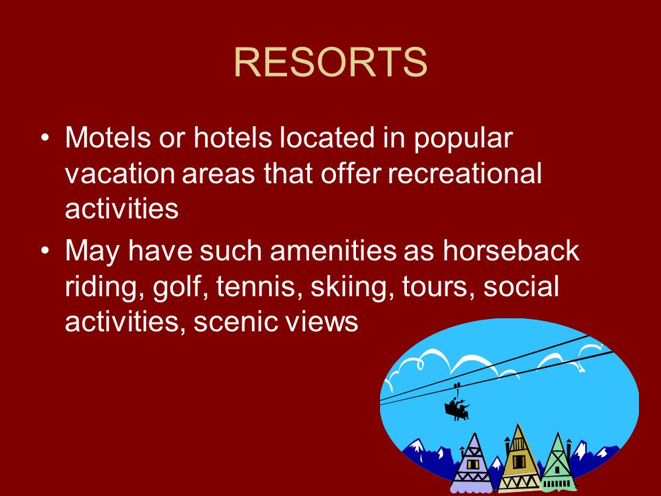 RESORTS Motels or hotels located in popular vacation areas that offer recreational activities.