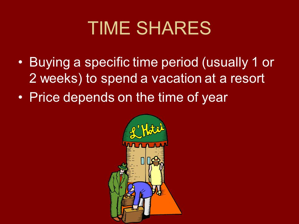 TIME SHARES Buying a specific time period (usually 1 or 2 weeks) to spend a vacation at a resort.