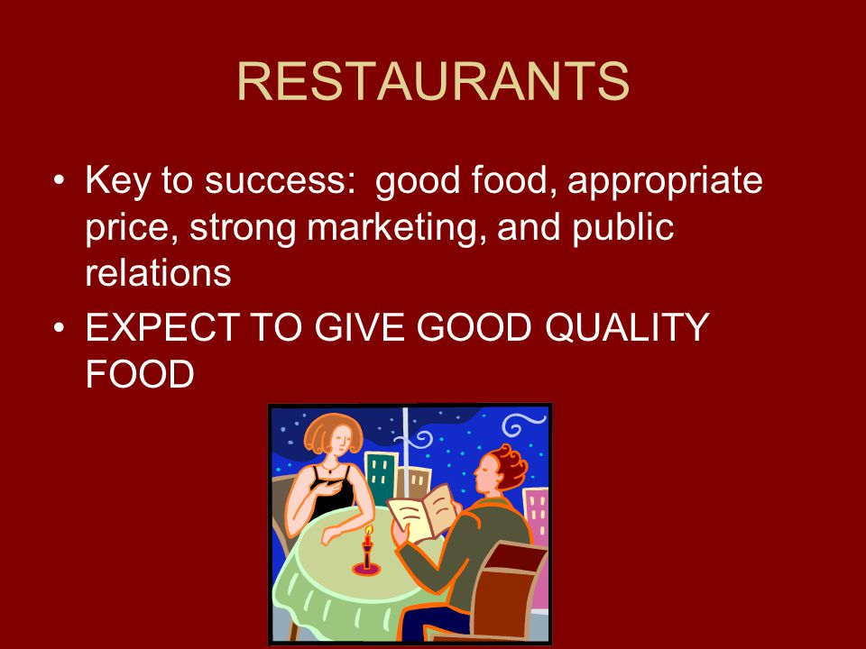 RESTAURANTS Key to success: good food, appropriate price, strong marketing, and public relations.