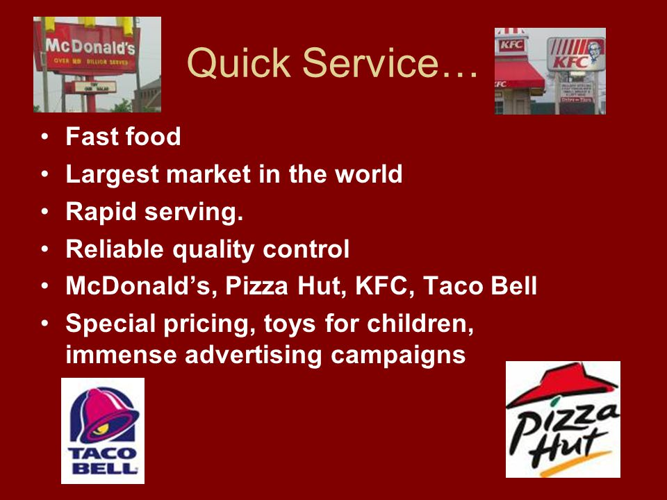 Quick Service… Fast food Largest market in the world Rapid serving.