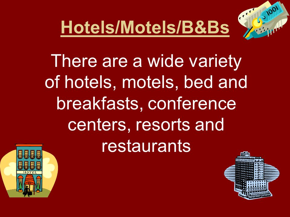 Hotels/Motels/B&Bs There are a wide variety of hotels, motels, bed and breakfasts, conference centers, resorts and restaurants.