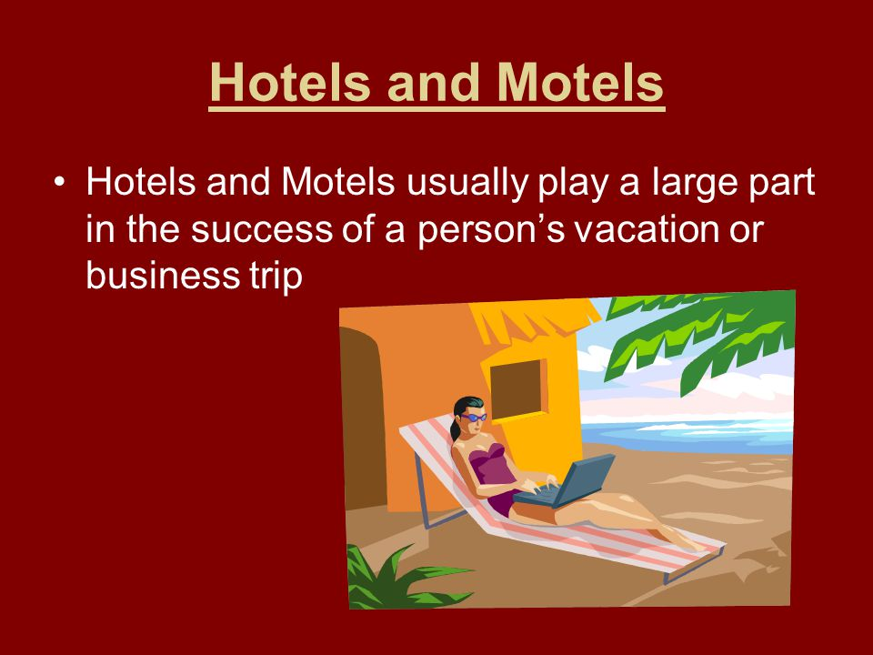 Hotels and Motels Hotels and Motels usually play a large part in the success of a person's vacation or business trip.