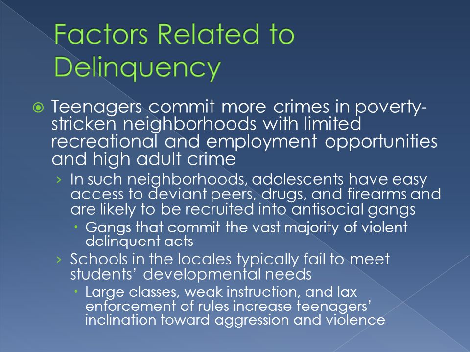 investigating related factors to teenagers' delinquency While each component of the system is affected and influenced by its own unique set of family, school, community, and economic factors the identification of those influential factors common to juvenile law enforcement, courts, and detention will foster a systems approach to ameliorating juvenile crime.