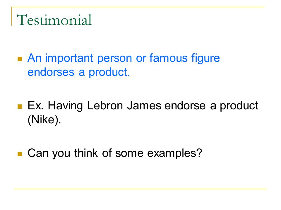 Testimonial An important person or famous figure endorses a product.
