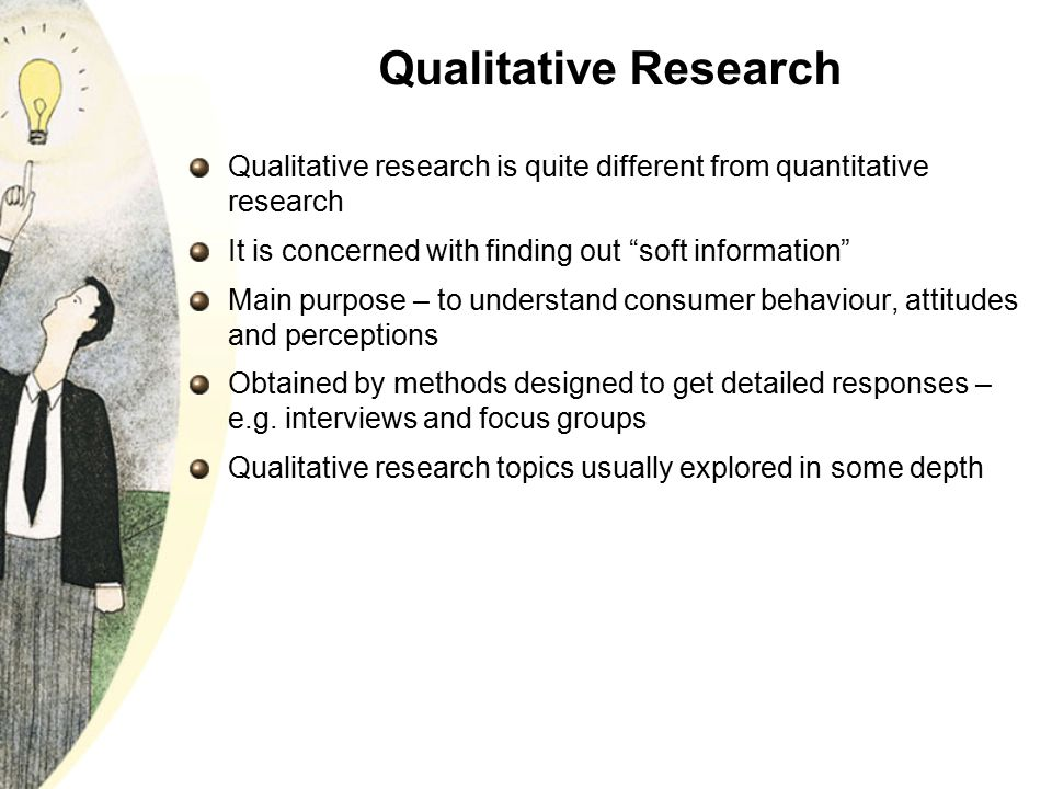 Qualitative Research Qualitative research is quite different from quantitative research. It is concerned with finding out soft information