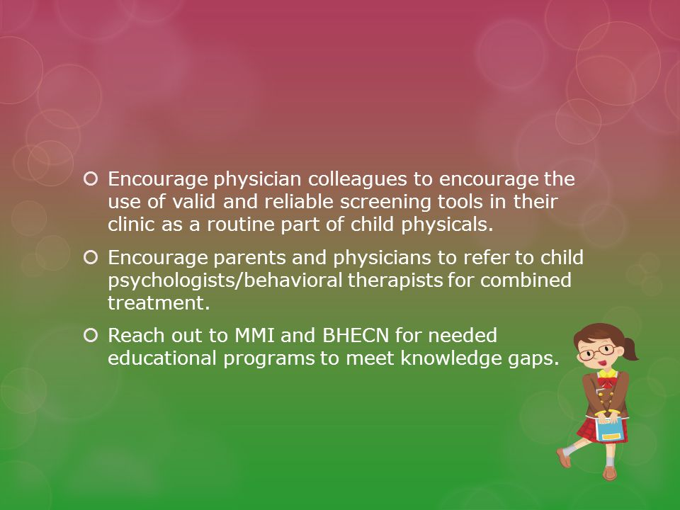 Encourage physician colleagues to encourage the use of valid and reliable screening tools in their clinic as a routine part of child physicals.