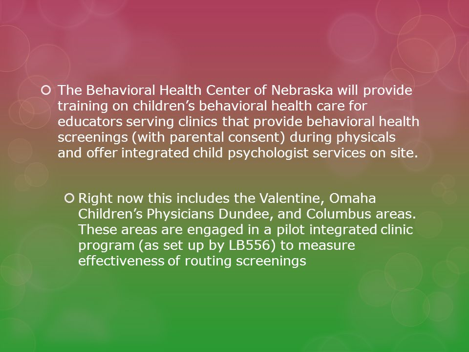 The Behavioral Health Center of Nebraska will provide training on children's behavioral health care for educators serving clinics that provide behavioral health screenings (with parental consent) during physicals and offer integrated child psychologist services on site.