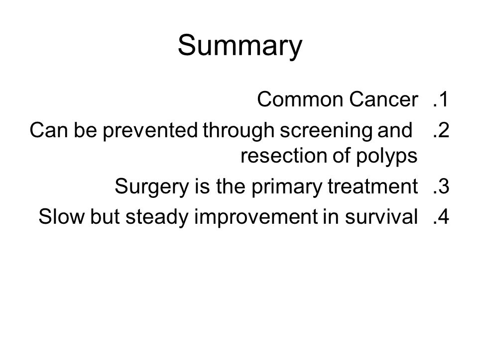 Summary Common Cancer. Can be prevented through screening and resection of polyps. Surgery is the primary treatment.