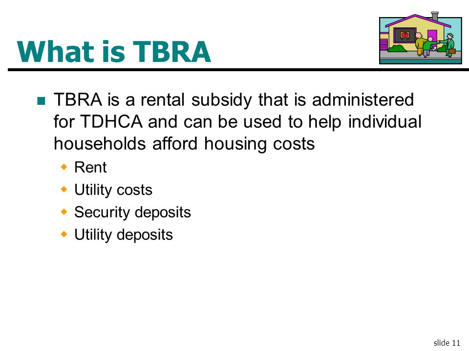 What is TBRA TBRA is a rental subsidy that is administered for TDHCA and can be used to help individual households afford housing costs.