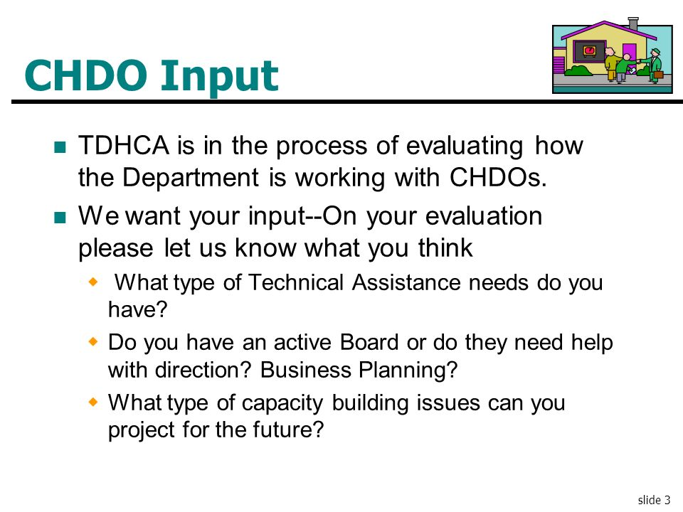 CHDO Input TDHCA is in the process of evaluating how the Department is working with CHDOs.