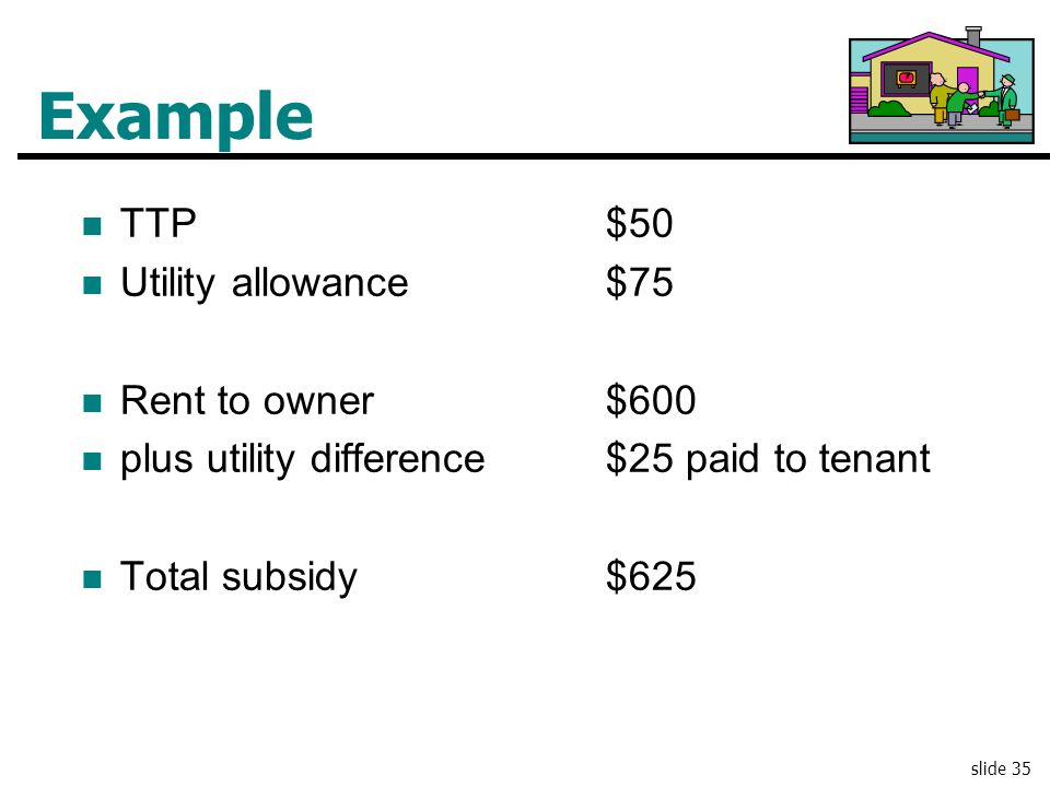 Example TTP $50 Utility allowance $75 Rent to owner $600