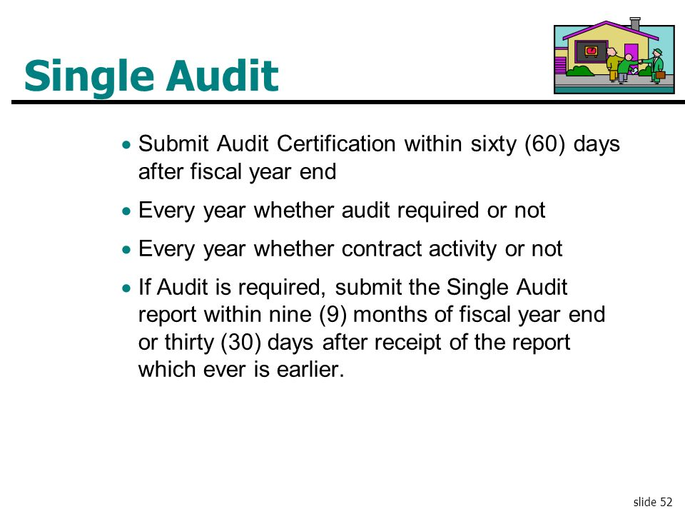 Single Audit Submit Audit Certification within sixty (60) days after fiscal year end. Every year whether audit required or not.