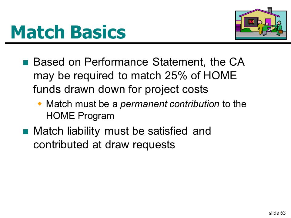 Match Basics Based on Performance Statement, the CA may be required to match 25% of HOME funds drawn down for project costs.
