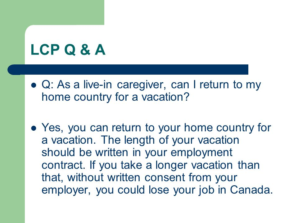 LCP Q & A Q: As a live-in caregiver, can I return to my home country for a vacation