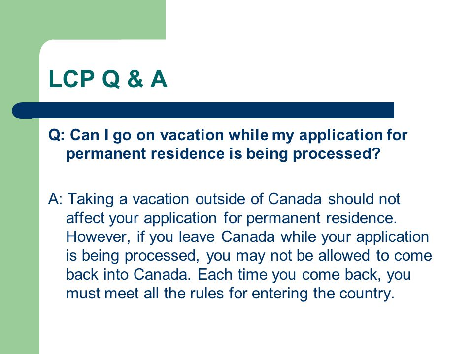 LCP Q & A Q: Can I go on vacation while my application for permanent residence is being processed