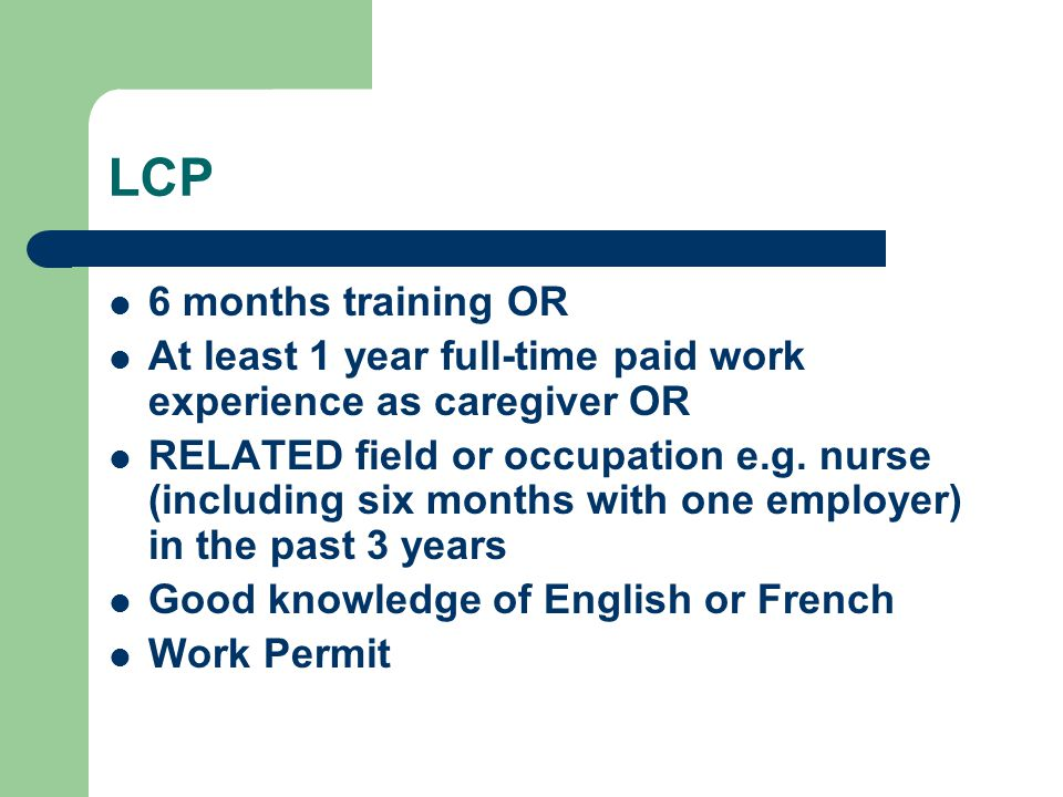 LCP 6 months training OR. At least 1 year full-time paid work experience as caregiver OR.