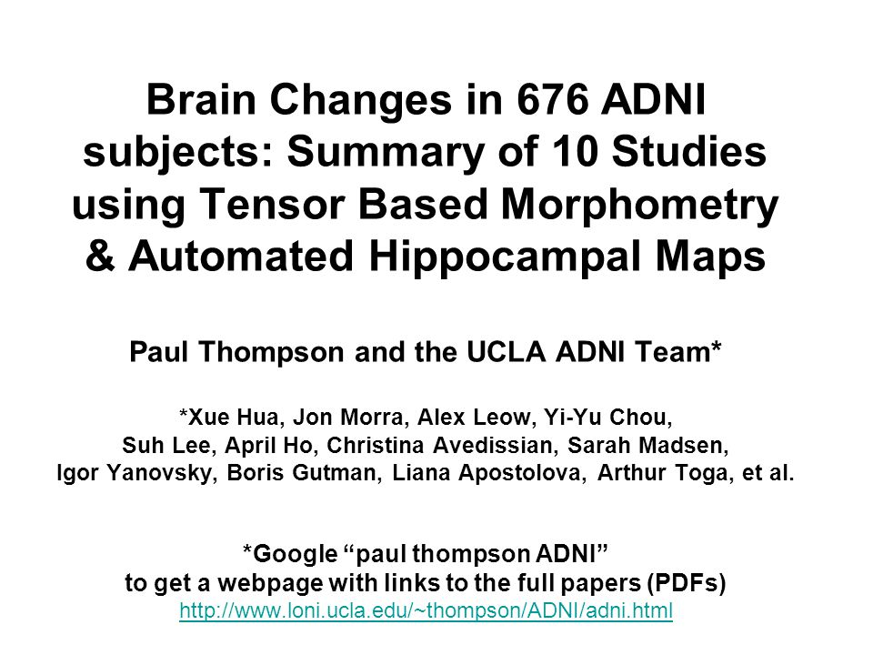 Brain Changes in 676 ADNI subjects: Summary of 10 Studies using Tensor  Based Morphometry & Automated Hippocampal Maps Paul Thompson and the UCLA  ADNI