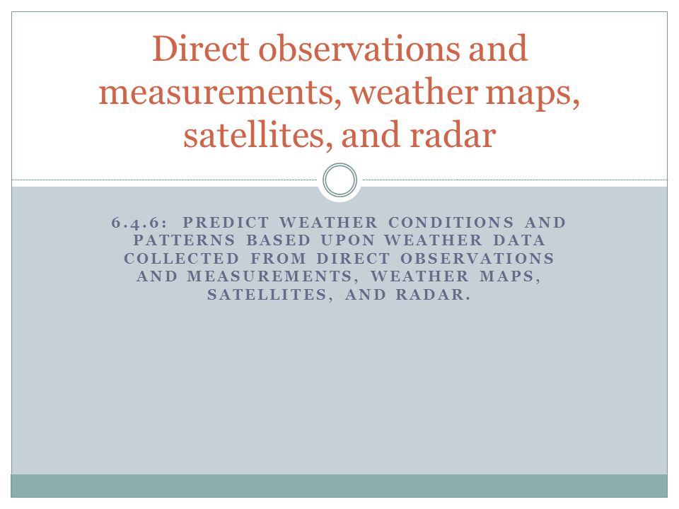 Direct observations and measurements, weather maps, satellites, and radar