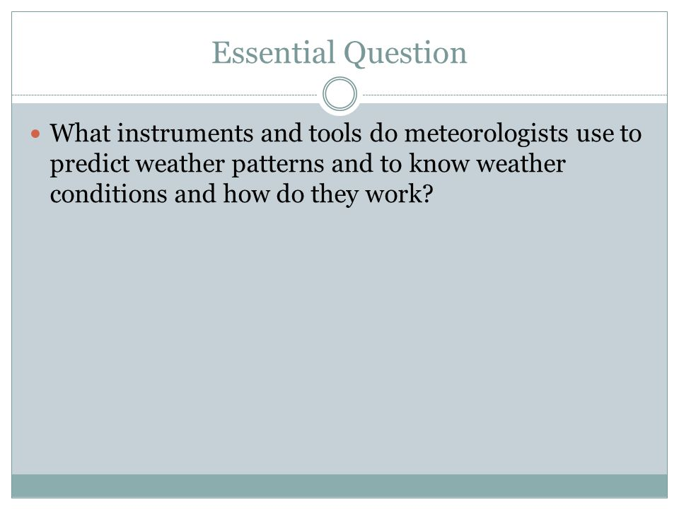 Essential Question What instruments and tools do meteorologists use to predict weather patterns and to know weather conditions and how do they work