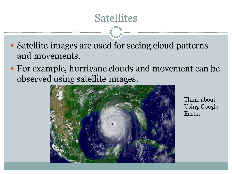 Satellites Satellite images are used for seeing cloud patterns and movements.