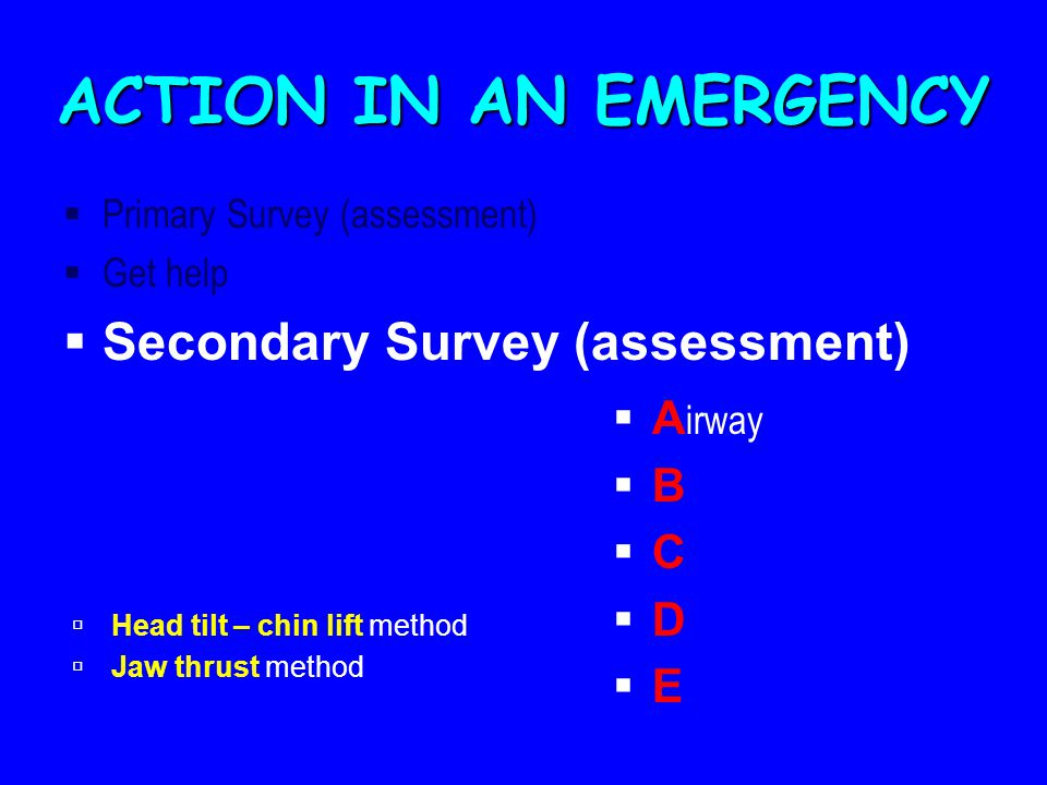 ACTION IN AN EMERGENCY Secondary Survey (assessment) Airway B C D E