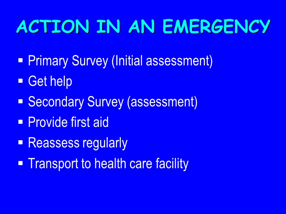 ACTION IN AN EMERGENCY Primary Survey (Initial assessment) Get help