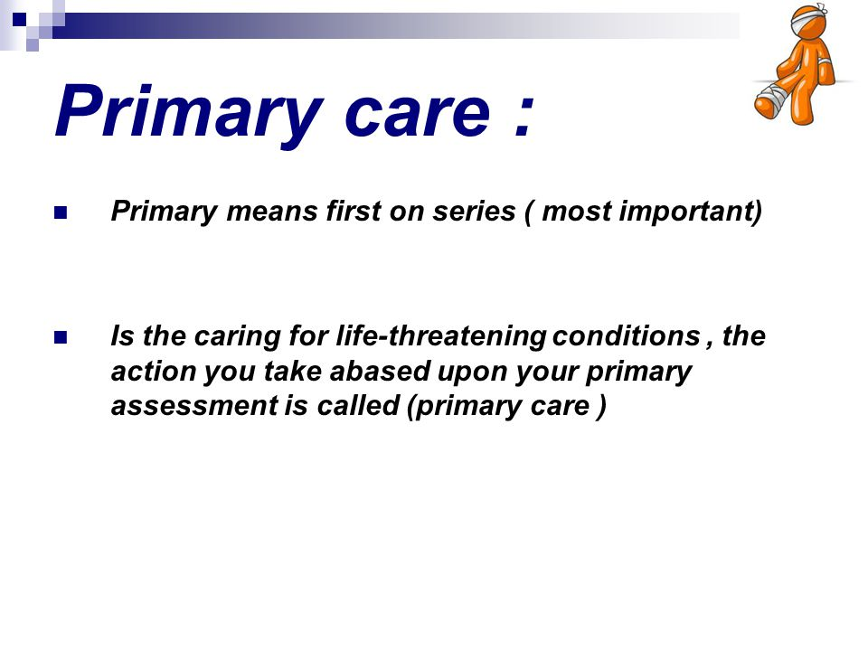 Primary care : Primary means first on series ( most important)