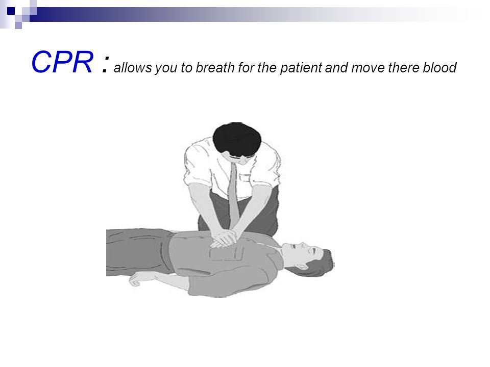 CPR : allows you to breath for the patient and move there blood