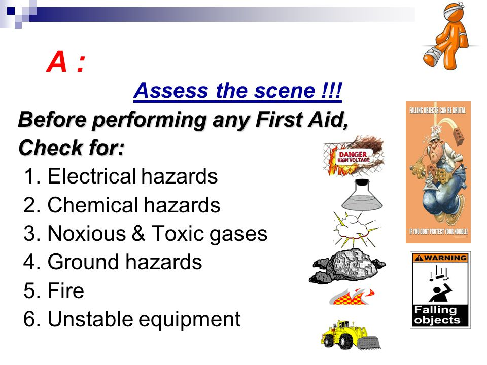A : Assess the scene !!! Before performing any First Aid, Check for: