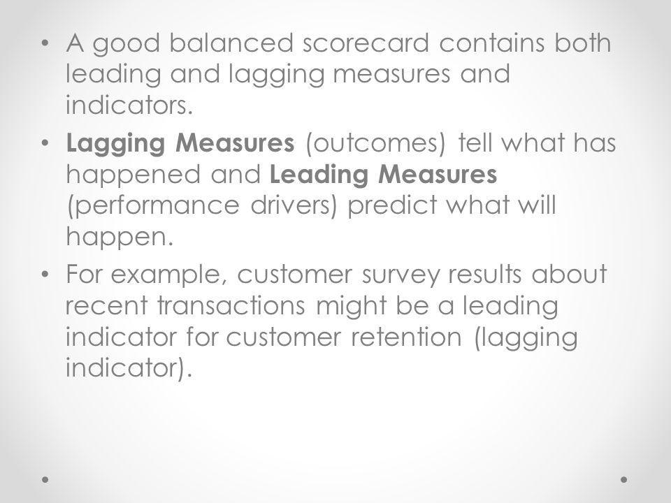 A good balanced scorecard contains both leading and lagging measures and indicators.