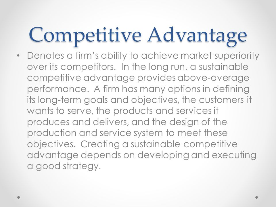 competitive advantage and objectives an The strategic role and objectives of operations source: honda motor company what is the role of the operations function operations as implementer the operations function can pr ovide a competitive advantage through its performance at the five competitive objectives quality being right.