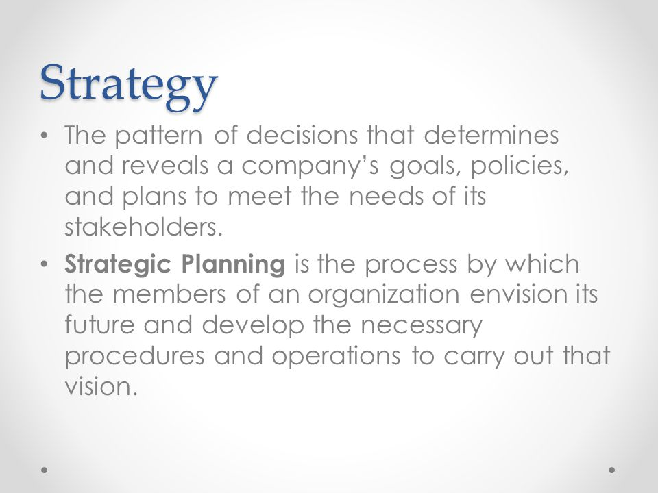Strategy The pattern of decisions that determines and reveals a company's goals, policies, and plans to meet the needs of its stakeholders.