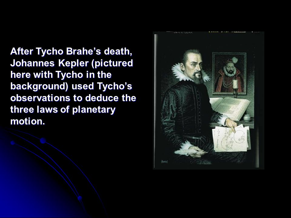 After Tycho Brahe's death, Johannes Kepler (pictured here with Tycho in the background) used Tycho's observations to deduce the three laws of planetary motion.