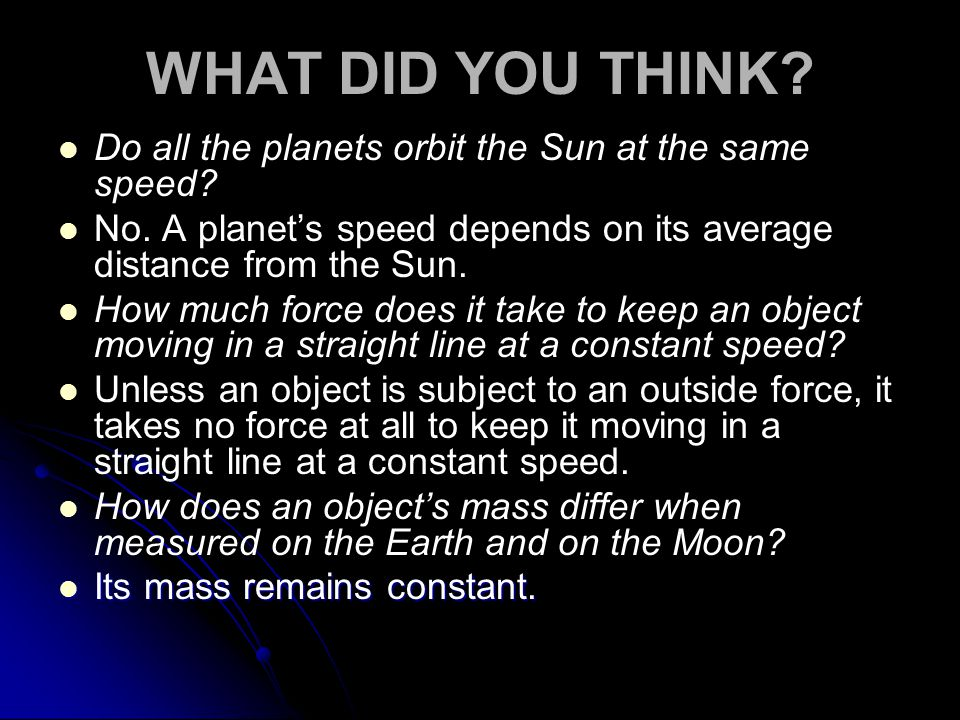 WHAT DID YOU THINK Do all the planets orbit the Sun at the same speed No. A planet's speed depends on its average distance from the Sun.