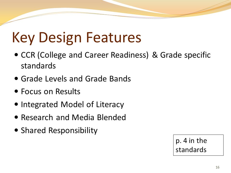 Key Design FeaturesCCR (College and Career Readiness) & Grade specific standards. Grade Levels and Grade Bands.
