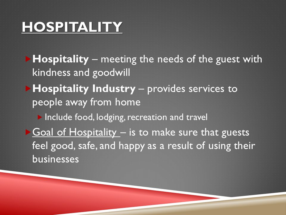 Hospitality Hospitality – meeting the needs of the guest with kindness and goodwill.
