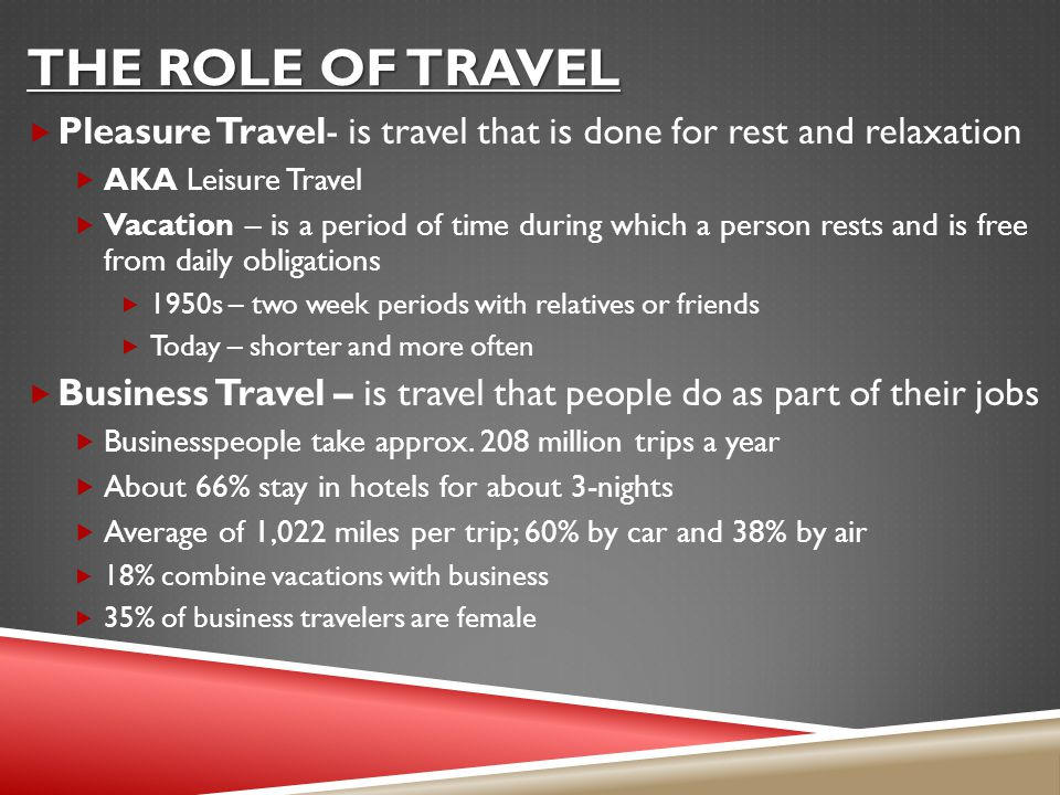 The Role of travel Pleasure Travel- is travel that is done for rest and relaxation. AKA Leisure Travel.